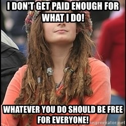 COLLEGE LIBERAL GIRL - I don't get paid enough for what I do! Whatever you do should be free for everyone!