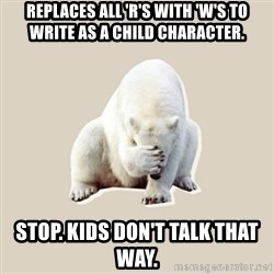Bad RPer Polar Bear - Replaces all 'r's with 'w's to write as a child character. STOP. KIDS DON'T TALK THAT WAY.