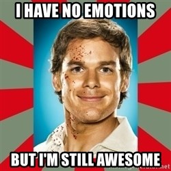 DEXTER MORGAN  - I have no emotions  But I'm still awesome