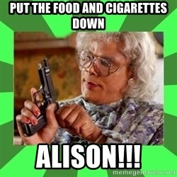 Madea - put the food and cigarettes down Alison!!!