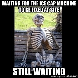 Still Waiting - Waiting for the ice cap machine to be fixed at site still waiting