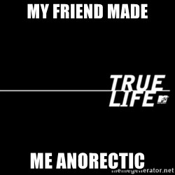 true life - my friend made me anorectic