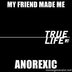 true life - my friend made me  anorexic