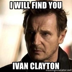 Liam Neeson meme - I WILL FIND YOU IVAN CLAYTON