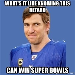 Eli troll manning - What's it like knowing this retard can win super bowls