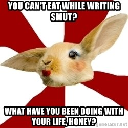 SmutRabbit - You can't eat while writing smut? What have you been doing with your life, honey?