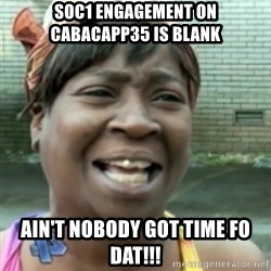 Ain't nobody got time fo dat so - SOC1 engagement on CABACAPP35 is blank Ain't nobody got time fo dat!!!