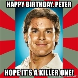 DEXTER MORGAN  - Happy Birthday, Peter Hope it's a Killer One!