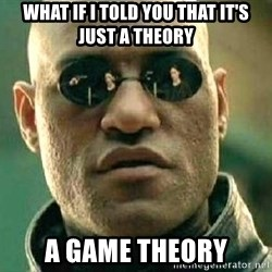 What if I told you / Matrix Morpheus - WHAT IF I TOLD YOU THAT IT'S JUST A THEORY A GAME THEORY