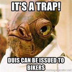 Admiral Ackbar - It's a trap!  DUIs can be issued to bikers