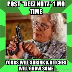 """Madea - Post """"Deez Nutz"""" 1 Mo time  Yours will shrink & bitches will grow some"""