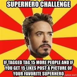 Leave it to Iron Man - Superhero challenge If tagged tag 15 more people and if you get 15 likes post a picture of your favorite superhero