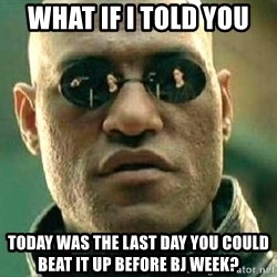 What if I told you / Matrix Morpheus - What if I told you Today was the last day you could beat it up before BJ week?