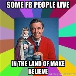 mr rogers  - Some FB people live In the land of make believe