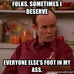 Red Forman - Folks, sometimes I deserve  everyone else's foot in MY ass.