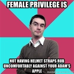 Privilege Denying Dude - female privilege is not having helmet straps rub uncomfortably against your adam's apple