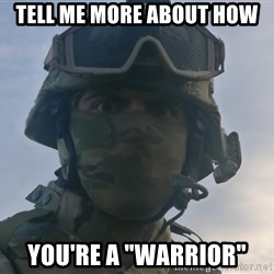 "Aghast Soldier Guy - tell me more about how you're a ""warrior"""