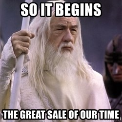 White Gandalf - SO IT BEGINS THE GREAT SALE OF OUR TIME