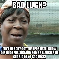 nobody got time fo dat - Bad Luck? Ain't nobody got time for dat! I know dis dude for $65 and some Bojangles he get rid of yo bad luck!