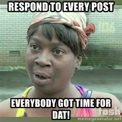 Everybody got time for that - Respond to every post Everybody got time for dat!