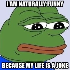 Sad Frog Color - I AM NATURALLY FUNNY BECAUSE MY LIFE IS A JOKE