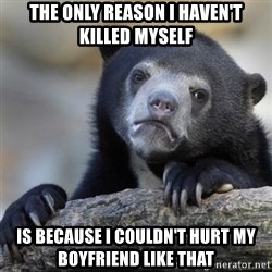 Confessions Bear - The only reason I haven't killed myself Is because I couldn't hurt my boyfriend like that