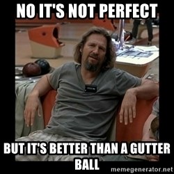 The Dude - no it's not perfect but it's better than a gutter ball
