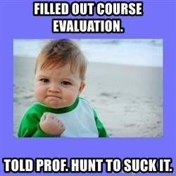 Baby fist - Filled out course evaluation.  Told Prof. Hunt to suck it.