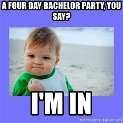 Baby fist - A four Day Bachelor Party, You say? I'm in