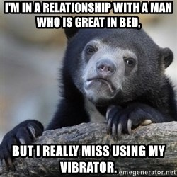Confessions Bear - I'm in a relationship with a man who is great in bed, but i really miss using my vibrator.