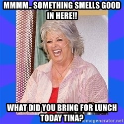 Paula Deen - Mmmm.. Something smells good in here!! What did you bring for lunch today Tina?