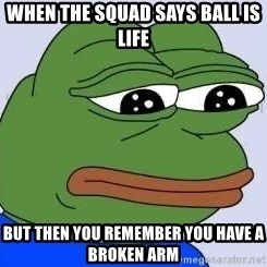 Sad Frog Color - When the squad says ball is life  But then you remember you have a broken arm