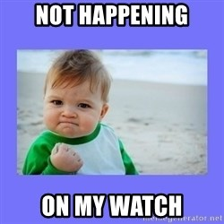 Baby fist - Not Happening on my watch