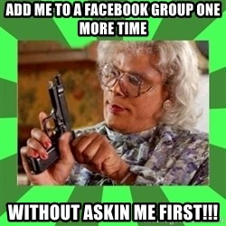 Madea - Add me to a Facebook group one more time Without askin me first!!!