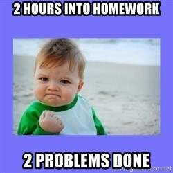 Baby fist - 2 hours into homework 2 problems done