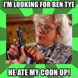 Madea - I'M LOOKING FOR BEN TYE  HE ATE MY COON UP!