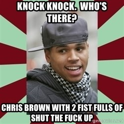 chris brown - knock knock.  who's there? chris brown with 2 fist fulls of shut the fuck up