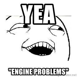 "Yeah....Sure - Yea  ""Engine Problems"""