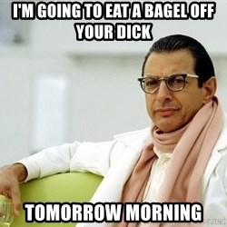 Jeff Goldblum - I'm going to eat a bagel off your dick  tomorrow morning