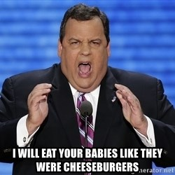 Hungry Chris Christie -  i will eat your babies like they were cheeseburgers