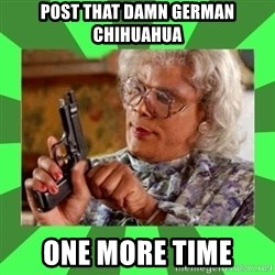Madea - Post that damn german chihuahua one more time