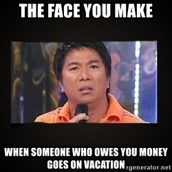 Willie Revillame me - the face you make when someone who owes you money goes on vacation