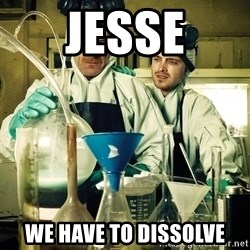 breaking bad - JESSE WE HAVE TO DISSOLVE