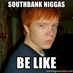 Flame_haired_Poser - southbank niggas  be like