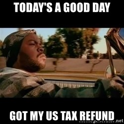 Ice Cube- Today was a Good day - TODAY'S A GOOD DAY GOT MY US TAX REFUND