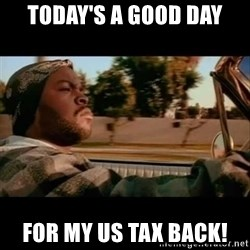 Ice Cube- Today was a Good day - TODAY'S A GOOD DAY FOR MY US TAX BACK!