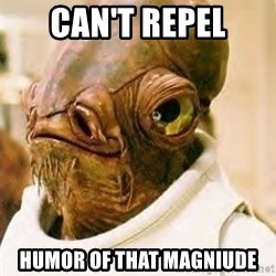 Admiral Ackbar - Can't Repel Humor of that magniude