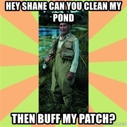 old man river - Hey Shane can you clean my pond Then buff my patch?