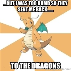 Dragonite Dad - ...but I was too dumb so they sent me back...... To the dragons