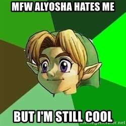 Link - mfw alyosha hates me but i'm still cool